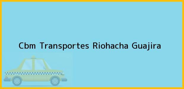Teléfono, Dirección y otros datos de contacto para Cbm Transportes, Riohacha, Guajira, Colombia