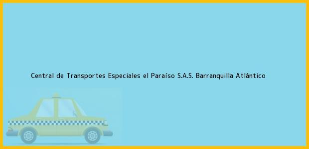 Teléfono, Dirección y otros datos de contacto para Central de Transportes Especiales el Paraíso S.A.S., Barranquilla, Atlántico, Colombia