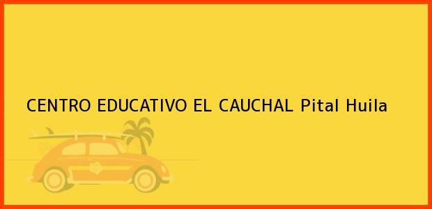 Teléfono, Dirección y otros datos de contacto para CENTRO EDUCATIVO EL CAUCHAL, Pital, Huila, Colombia