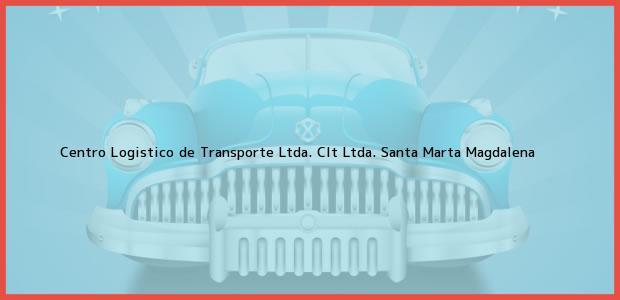 Teléfono, Dirección y otros datos de contacto para Centro Logistico de Transporte Ltda. Clt Ltda., Santa Marta, Magdalena, Colombia
