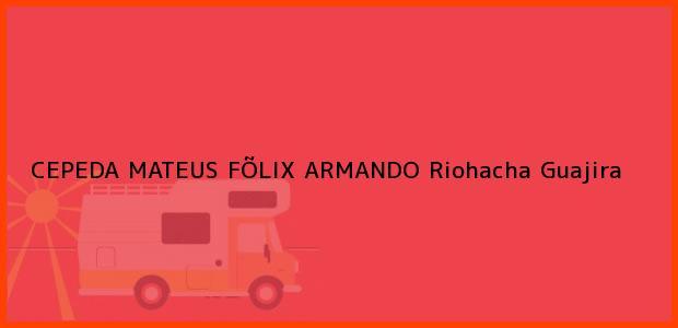 Teléfono, Dirección y otros datos de contacto para CEPEDA MATEUS FÕLIX ARMANDO, Riohacha, Guajira, Colombia