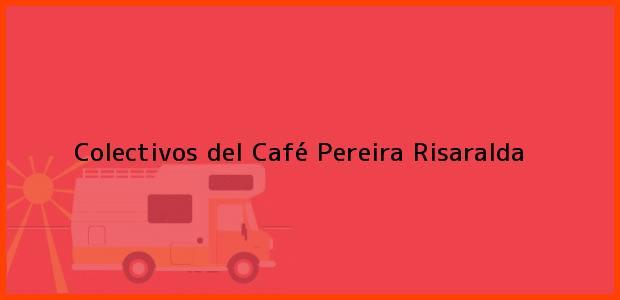 Teléfono, Dirección y otros datos de contacto para Colectivos del Café, Pereira, Risaralda, Colombia