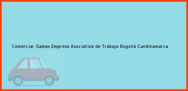 Teléfono, Dirección y otros datos de contacto para Comerciar Gamas Empresa Asociativa de Trabajo, Bogotá, Cundinamarca, Colombia