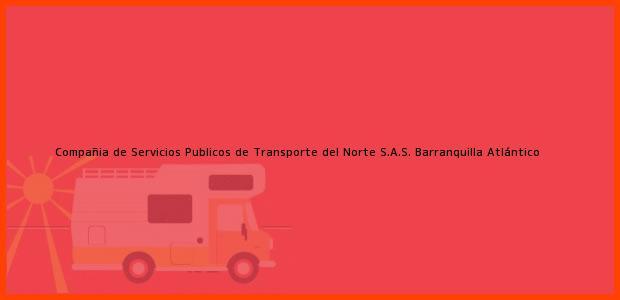 Teléfono, Dirección y otros datos de contacto para Compañia de Servicios Publicos de Transporte del Norte S.A.S., Barranquilla, Atlántico, Colombia