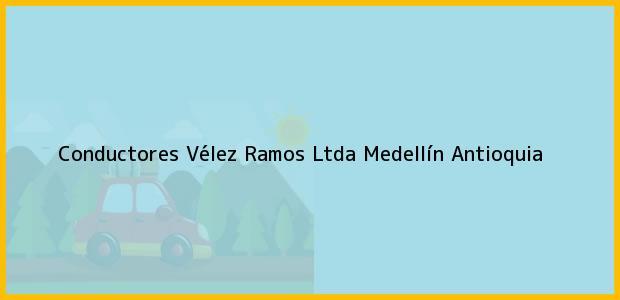 Teléfono, Dirección y otros datos de contacto para Conductores Vélez Ramos Ltda, Medellín, Antioquia, Colombia