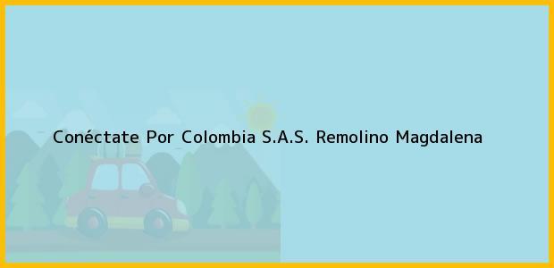 Teléfono, Dirección y otros datos de contacto para Conéctate Por Colombia S.A.S., Remolino, Magdalena, Colombia