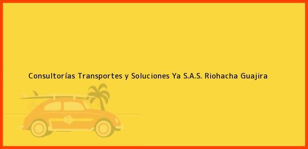 Teléfono, Dirección y otros datos de contacto para Consultorías Transportes y Soluciones Ya S.A.S., Riohacha, Guajira, Colombia