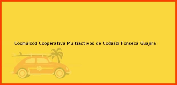 Teléfono, Dirección y otros datos de contacto para Coomulcod Cooperativa Multiactivos de Codazzi, Fonseca, Guajira, Colombia