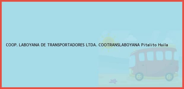 Teléfono, Dirección y otros datos de contacto para COOP. LABOYANA DE TRANSPORTADORES LTDA. COOTRANSLABOYANA, Pitalito, Huila, Colombia