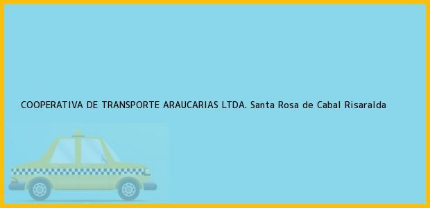 Teléfono, Dirección y otros datos de contacto para COOPERATIVA DE TRANSPORTE ARAUCARIAS LTDA., Santa Rosa de Cabal, Risaralda, Colombia