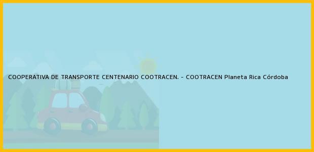 Teléfono, Dirección y otros datos de contacto para COOPERATIVA DE TRANSPORTE CENTENARIO COOTRACEN. - COOTRACEN, Planeta Rica, Córdoba, Colombia