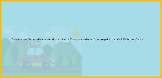 Teléfono, Dirección y otros datos de contacto para Cooperativa Especializada de Motoristas y Transportadores Coomoepal Ltda., Cali, Valle del Cauca, Colombia