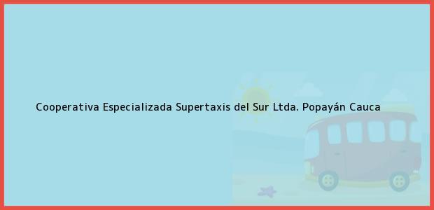 Teléfono, Dirección y otros datos de contacto para Cooperativa Especializada Supertaxis del Sur Ltda., Popayán, Cauca, Colombia