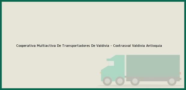 Teléfono, Dirección y otros datos de contacto para Cooperativa Multiactiva De Transportadores De Valdivia - Cootrasval, Valdivia, Antioquia, Colombia
