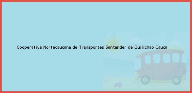 Teléfono, Dirección y otros datos de contacto para Cooperativa Nortecaucana de Transportes, Santander de Quilichao, Cauca, Colombia