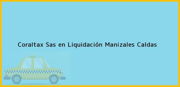 Teléfono, Dirección y otros datos de contacto para Coraltax Sas en Liquidación, Manizales, Caldas, Colombia