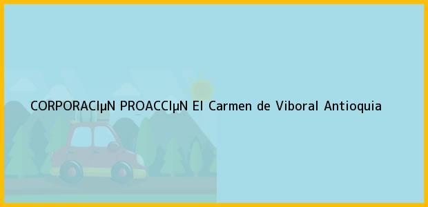 Teléfono, Dirección y otros datos de contacto para CORPORACIµN PROACCIµN, El Carmen de Viboral, Antioquia, Colombia