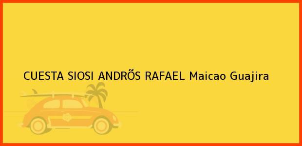 Teléfono, Dirección y otros datos de contacto para CUESTA SIOSI ANDRÕS RAFAEL, Maicao, Guajira, Colombia
