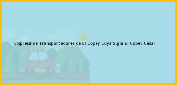 Teléfono, Dirección y otros datos de contacto para Empresa de Transportadores de El Copey Cuya Sigla, El Copey, Cesar, Colombia