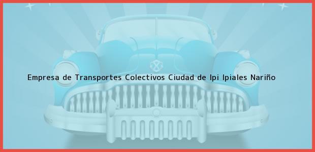 Teléfono, Dirección y otros datos de contacto para Empresa de Transportes Colectivos Ciudad de Ipi, Ipiales, Nariño, Colombia