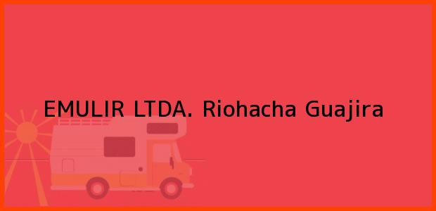 Teléfono, Dirección y otros datos de contacto para EMULIR LTDA., Riohacha, Guajira, Colombia