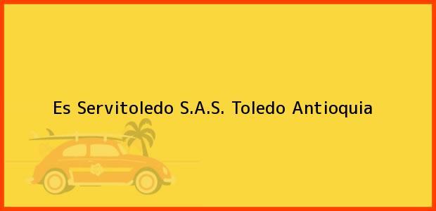 Teléfono, Dirección y otros datos de contacto para Es Servitoledo S.A.S., Toledo, Antioquia, Colombia