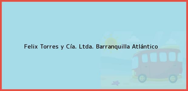 Teléfono, Dirección y otros datos de contacto para Felix Torres y Cía. Ltda., Barranquilla, Atlántico, Colombia
