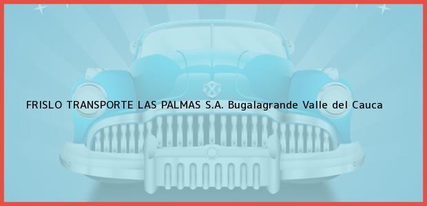 Teléfono, Dirección y otros datos de contacto para FRISLO TRANSPORTE LAS PALMAS S.A., Bugalagrande, Valle del Cauca, Colombia