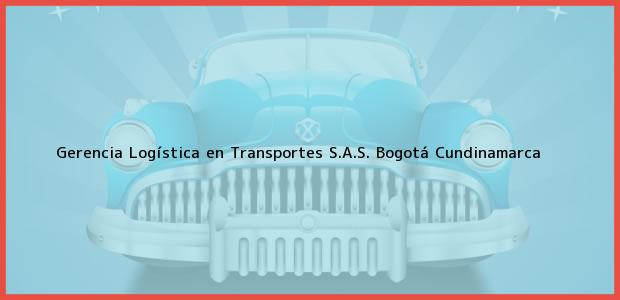 Teléfono, Dirección y otros datos de contacto para Gerencia Logística en Transportes S.A.S., Bogotá, Cundinamarca, Colombia