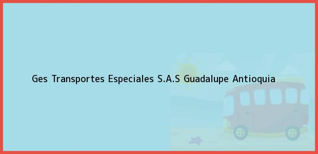 Teléfono, Dirección y otros datos de contacto para GES TRANSPORTES ESPECIALES S.A.S, Guadalupe, Antioquia, Colombia