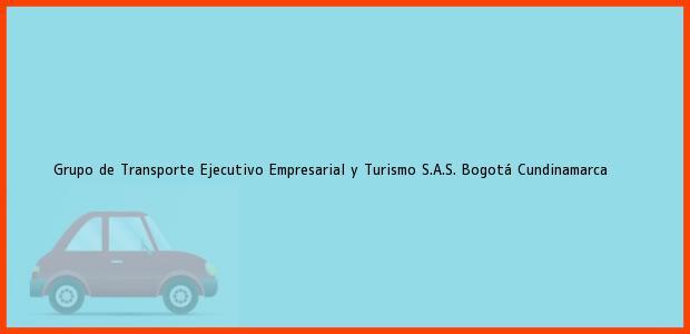 Teléfono, Dirección y otros datos de contacto para Grupo de Transporte Ejecutivo Empresarial y Turismo S.A.S., Bogotá, Cundinamarca, Colombia