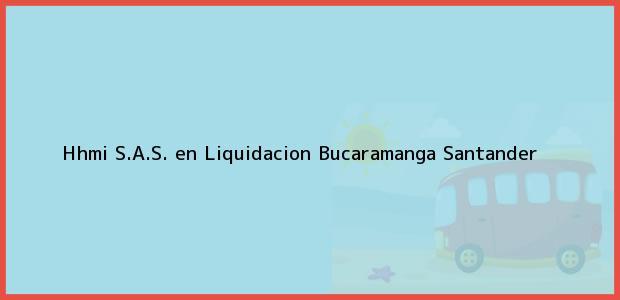 Teléfono, Dirección y otros datos de contacto para Hhmi S.A.S. en Liquidacion, Bucaramanga, Santander, Colombia