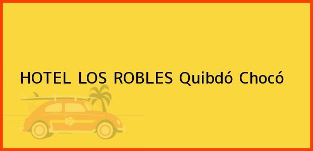 Teléfono, Dirección y otros datos de contacto para HOTEL LOS ROBLES, Quibdó, Chocó, Colombia