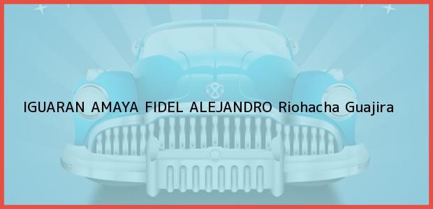 Teléfono, Dirección y otros datos de contacto para IGUARAN AMAYA FIDEL ALEJANDRO, Riohacha, Guajira, Colombia