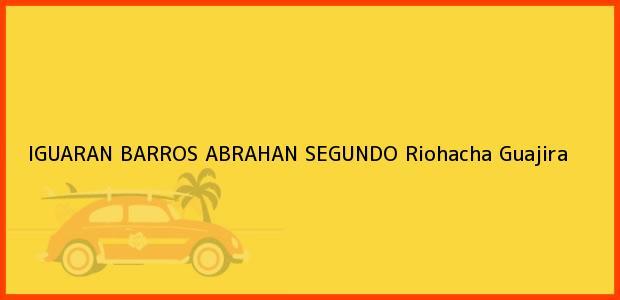 Teléfono, Dirección y otros datos de contacto para IGUARAN BARROS ABRAHAN SEGUNDO, Riohacha, Guajira, Colombia