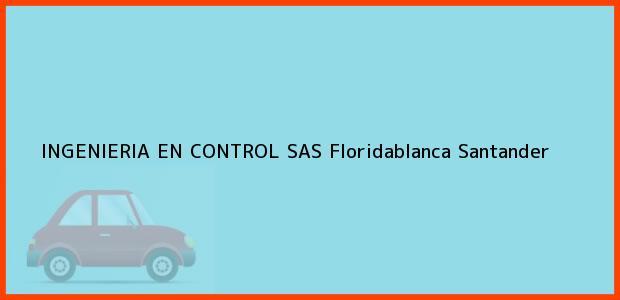 Teléfono, Dirección y otros datos de contacto para INGENIERIA EN CONTROL SAS, Floridablanca, Santander, Colombia
