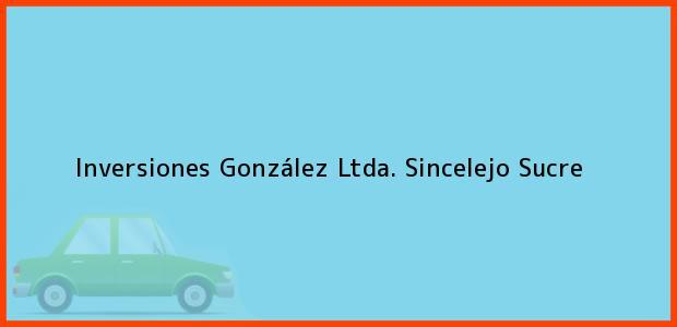 Teléfono, Dirección y otros datos de contacto para Inversiones González Ltda., Sincelejo, Sucre, Colombia