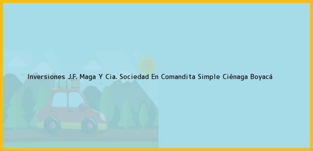 Teléfono, Dirección y otros datos de contacto para Inversiones J.F. Maga Y Cia. Sociedad En Comandita Simple, Ciénaga, Boyacá, Colombia