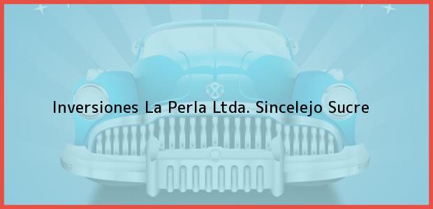 Teléfono, Dirección y otros datos de contacto para Inversiones La Perla Ltda., Sincelejo, Sucre, Colombia