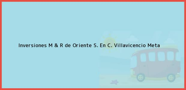 Teléfono, Dirección y otros datos de contacto para Inversiones M & R de Oriente S. En C., Villavicencio, Meta, Colombia