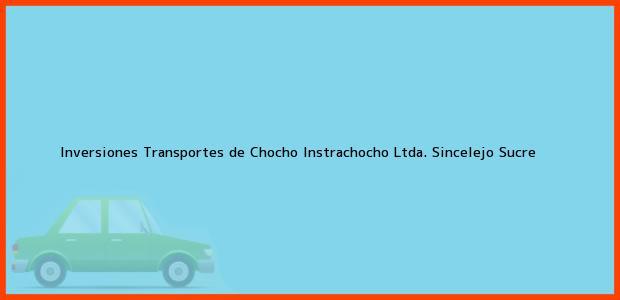 Teléfono, Dirección y otros datos de contacto para INVERSIONES TRANSPORTES DE CHOCHO INSTRACHOCHO LTDA., Sincelejo, Sucre, Colombia