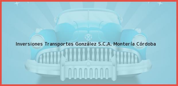 Teléfono, Dirección y otros datos de contacto para Inversiones Transportes González S.C.A., Montería, Córdoba, Colombia