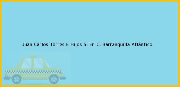 Teléfono, Dirección y otros datos de contacto para Juan Carlos Torres E Hijos S. En C., Barranquilla, Atlántico, Colombia