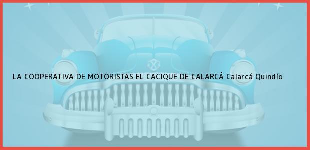 Teléfono, Dirección y otros datos de contacto para LA COOPERATIVA DE MOTORISTAS EL CACIQUE DE CALARCÁ, Calarcá, Quindío, Colombia