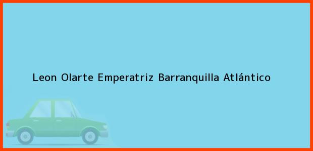 Teléfono, Dirección y otros datos de contacto para Leon Olarte Emperatriz, Barranquilla, Atlántico, Colombia