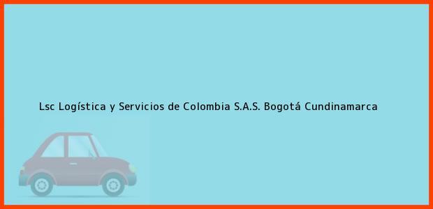 Teléfono, Dirección y otros datos de contacto para Lsc Logística y Servicios de Colombia S.A.S., Bogotá, Cundinamarca, Colombia
