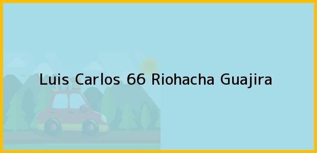 Teléfono, Dirección y otros datos de contacto para Luis Carlos 66, Riohacha, Guajira, Colombia
