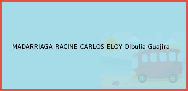 Teléfono, Dirección y otros datos de contacto para MADARRIAGA RACINE CARLOS ELOY, Dibulia, Guajira, Colombia