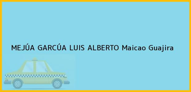 Teléfono, Dirección y otros datos de contacto para MEJÚA GARCÚA LUIS ALBERTO, Maicao, Guajira, Colombia