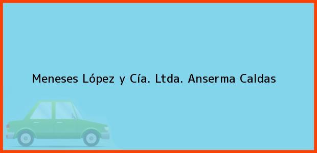 Teléfono, Dirección y otros datos de contacto para Meneses López y Cía. Ltda., Anserma, Caldas, Colombia